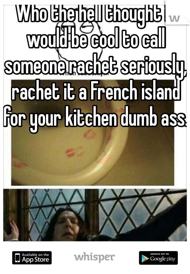 Who the hell thought it would be cool to call someone rachet seriously, rachet it a French island for your kitchen dumb ass.