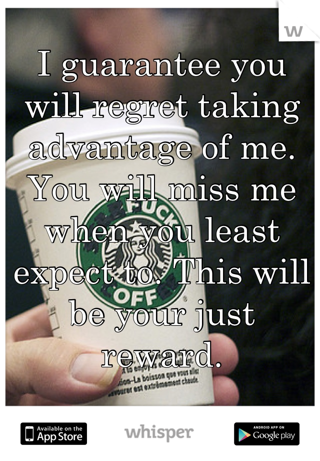 I guarantee you will regret taking advantage of me. You will miss me when you least expect to. This will be your just reward.