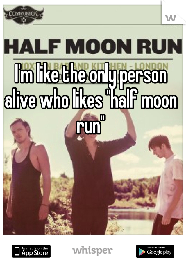"I'm like the only person alive who likes ""half moon run"""