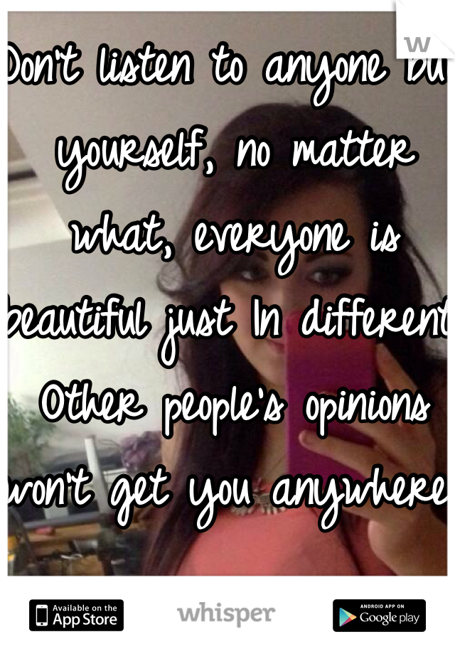 Don't listen to anyone but yourself, no matter what, everyone is beautiful just In different. Other people's opinions won't get you anywhere.