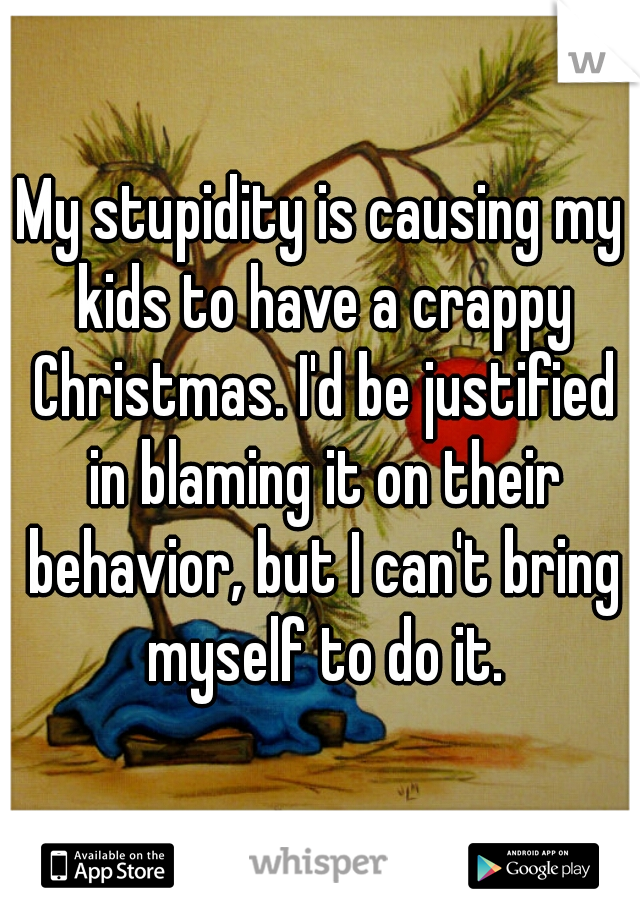 My stupidity is causing my kids to have a crappy Christmas. I'd be justified in blaming it on their behavior, but I can't bring myself to do it.