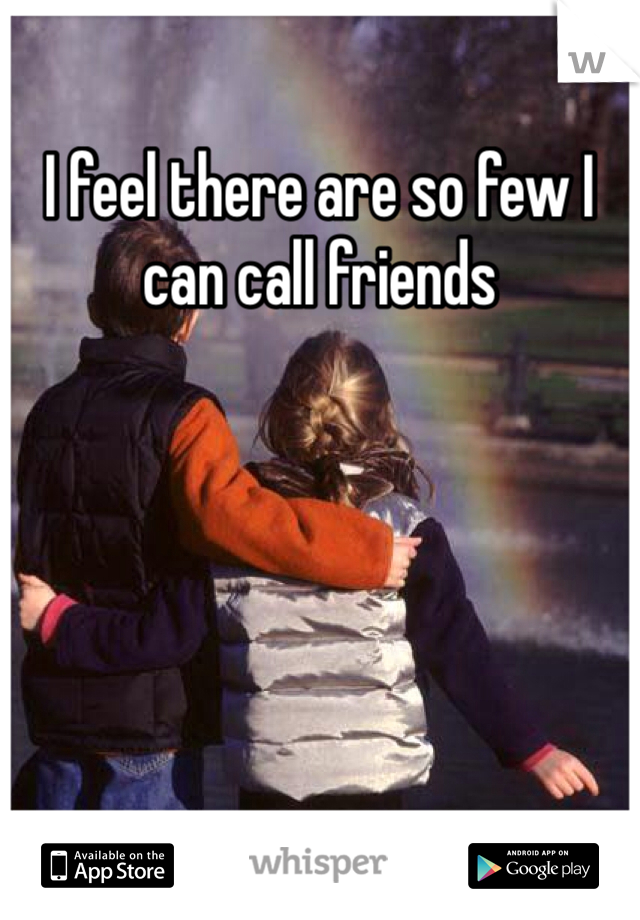 I feel there are so few I can call friends