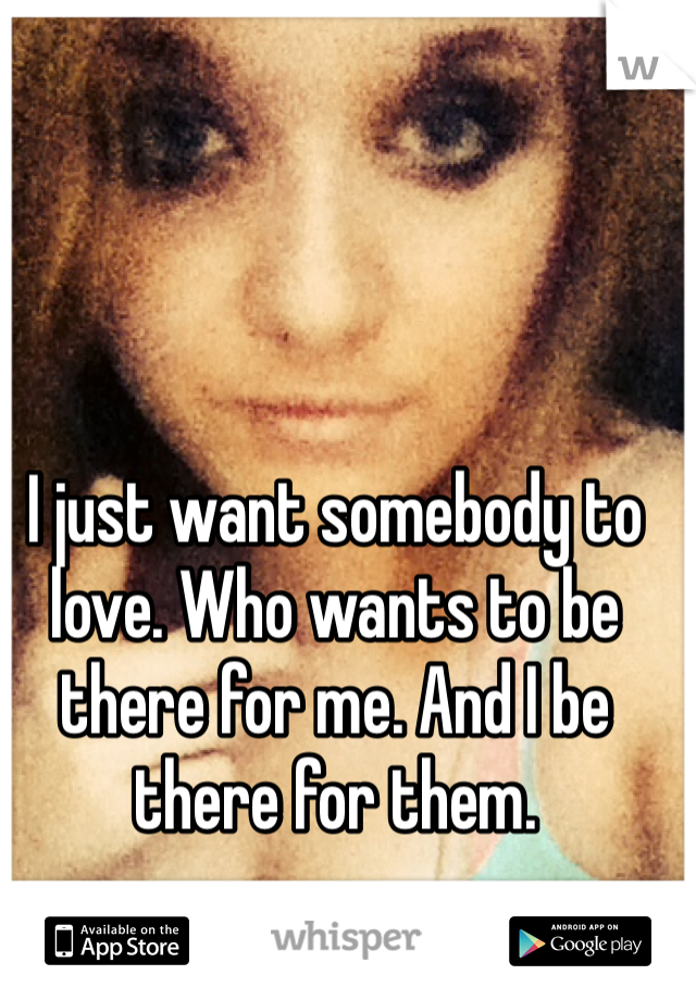 I just want somebody to love. Who wants to be there for me. And I be there for them.