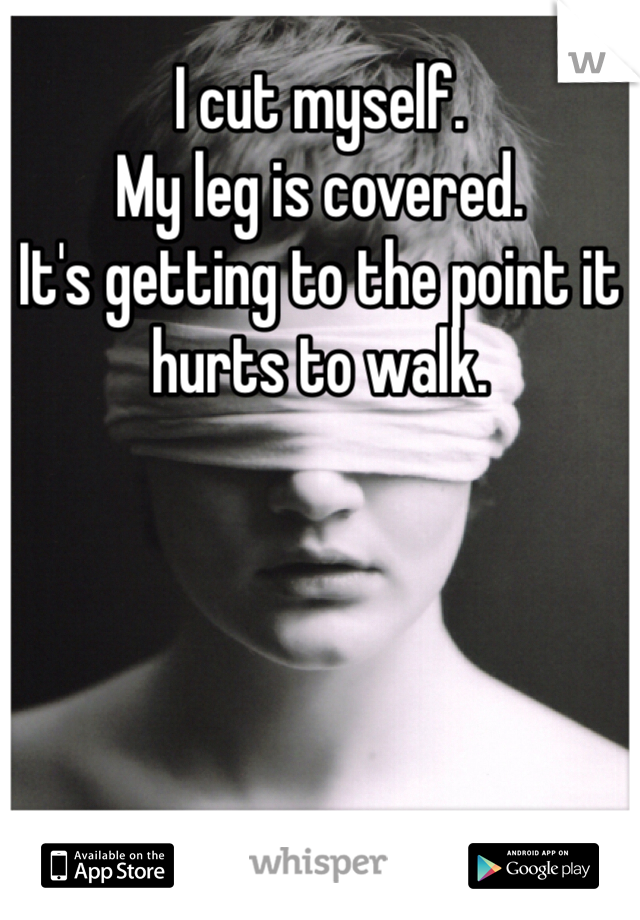 I cut myself.  My leg is covered.  It's getting to the point it hurts to walk.