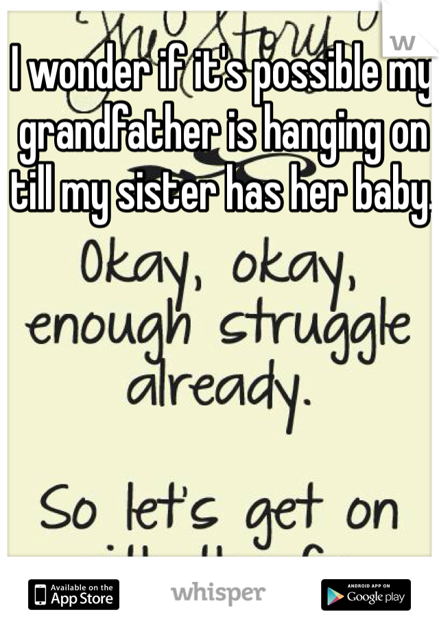 I wonder if it's possible my grandfather is hanging on till my sister has her baby.