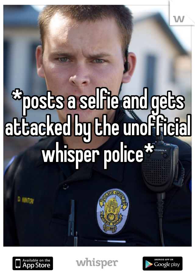 *posts a selfie and gets attacked by the unofficial whisper police*