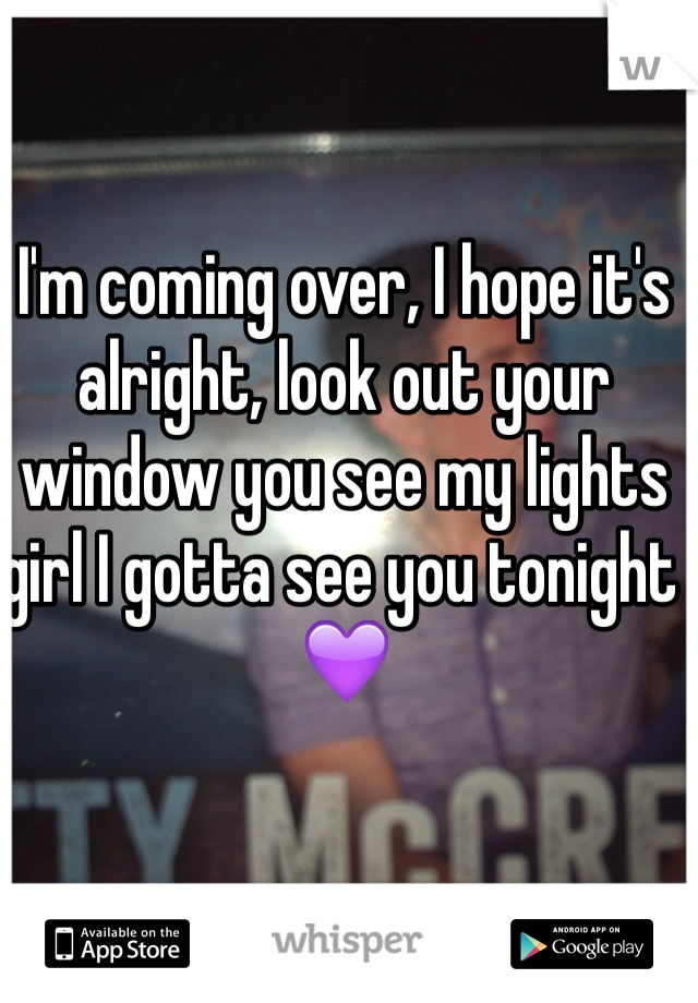 I'm coming over, I hope it's alright, look out your window you see my lights girl I gotta see you tonight 💜