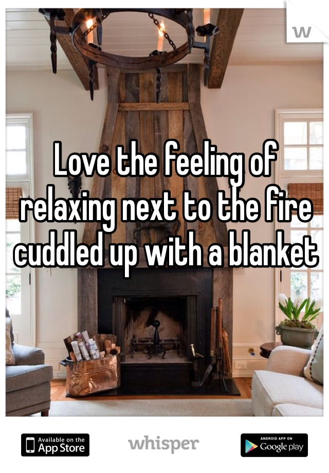Love the feeling of relaxing next to the fire cuddled up with a blanket
