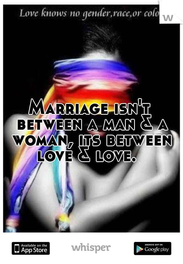 Marriage isn't between a man & a woman, its between love & love.