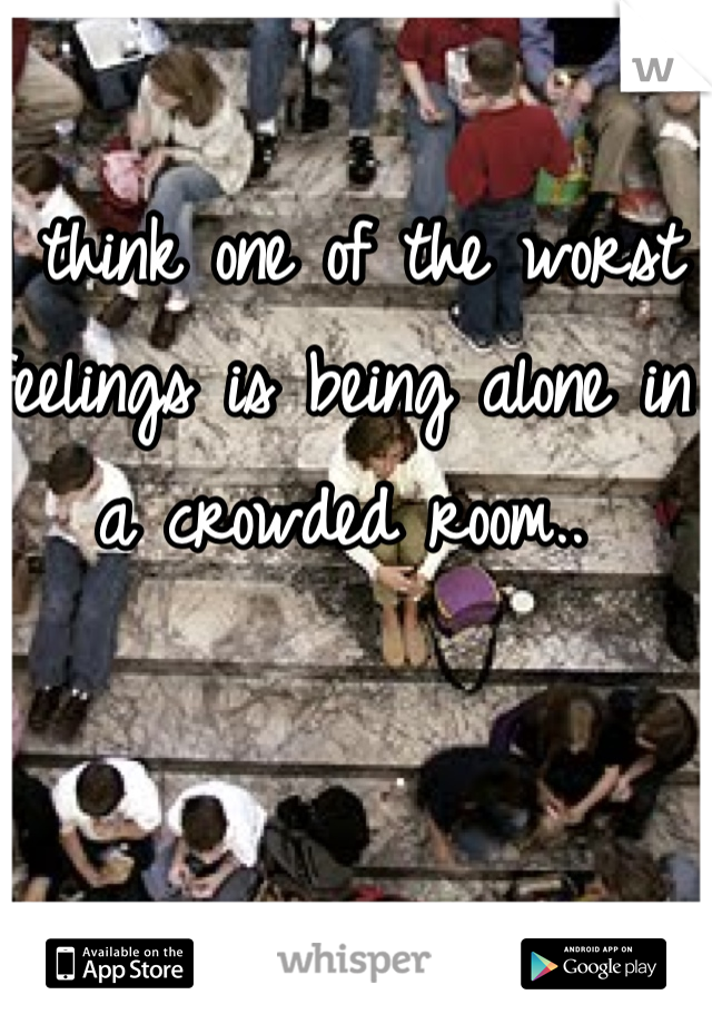 I think one of the worst feelings is being alone in a crowded room..
