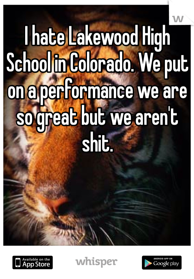 I hate Lakewood High School in Colorado. We put on a performance we are so great but we aren't shit.