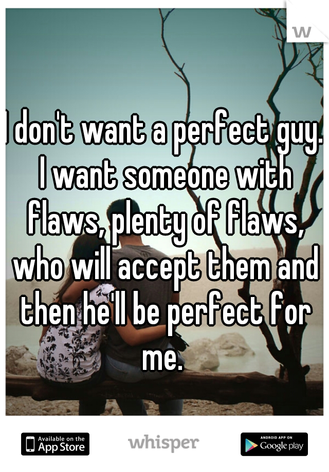 I don't want a perfect guy. I want someone with flaws, plenty of flaws, who will accept them and then he'll be perfect for me.