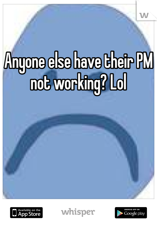 Anyone else have their PM not working? Lol
