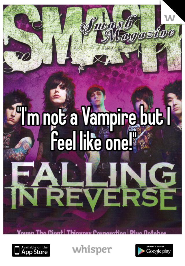 """I'm not a Vampire but I feel like one!"""