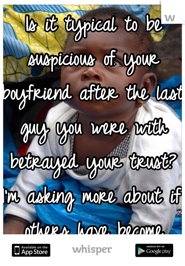 Is it typical to be suspicious of your boyfriend after the last guy you were with betrayed your trust? I'm asking more about if others have become unbelievably worried for no valid reason when they're with someone that they know that is trustworthy.