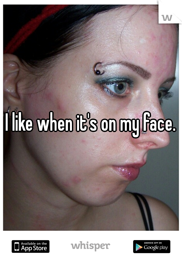 I like when it's on my face.