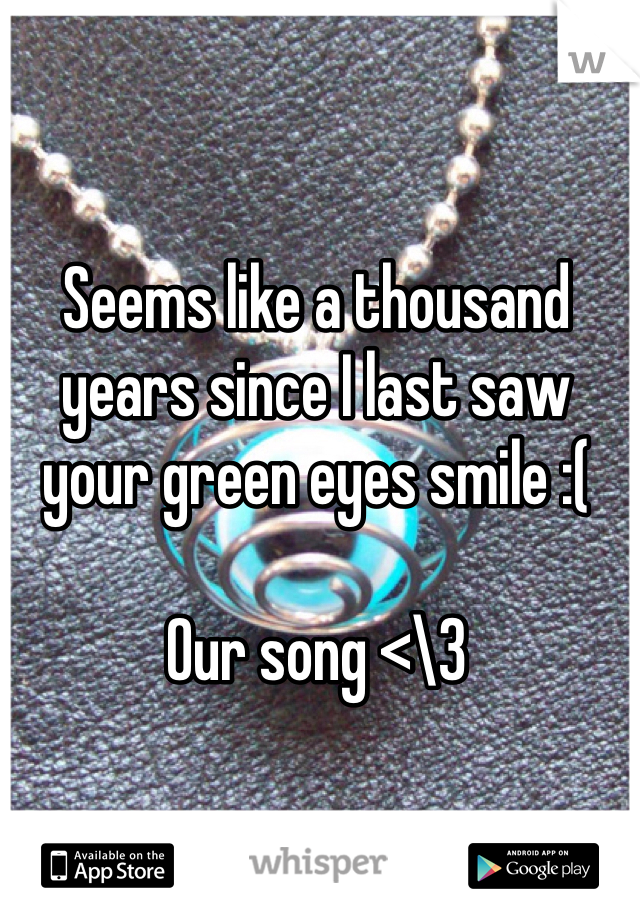 Seems like a thousand years since I last saw your green eyes smile :(    Our song <\3