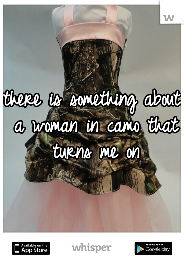 there is something about a woman in camo that turns me on