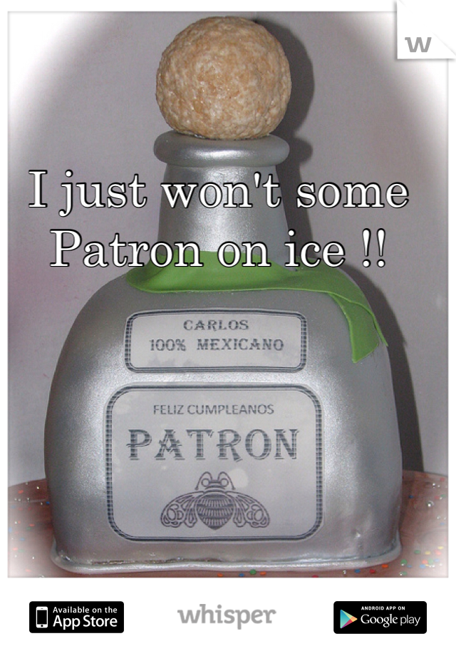 I just won't some Patron on ice !!