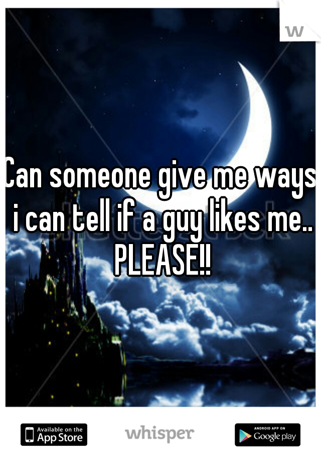 Can someone give me ways i can tell if a guy likes me.. PLEASE!!