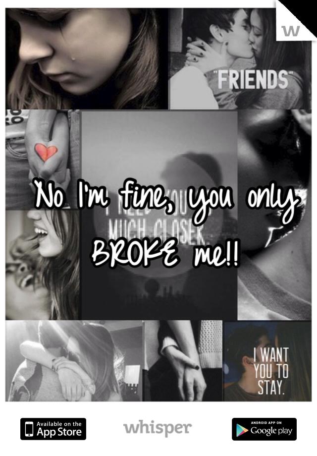 No I'm fine, you only BROKE me!!