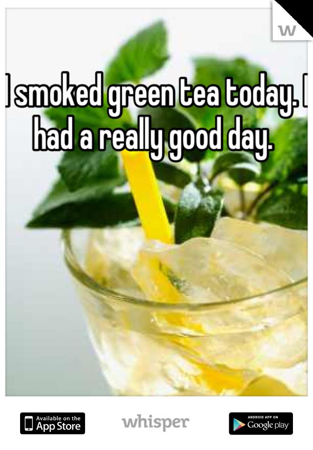 I smoked green tea today. I had a really good day.