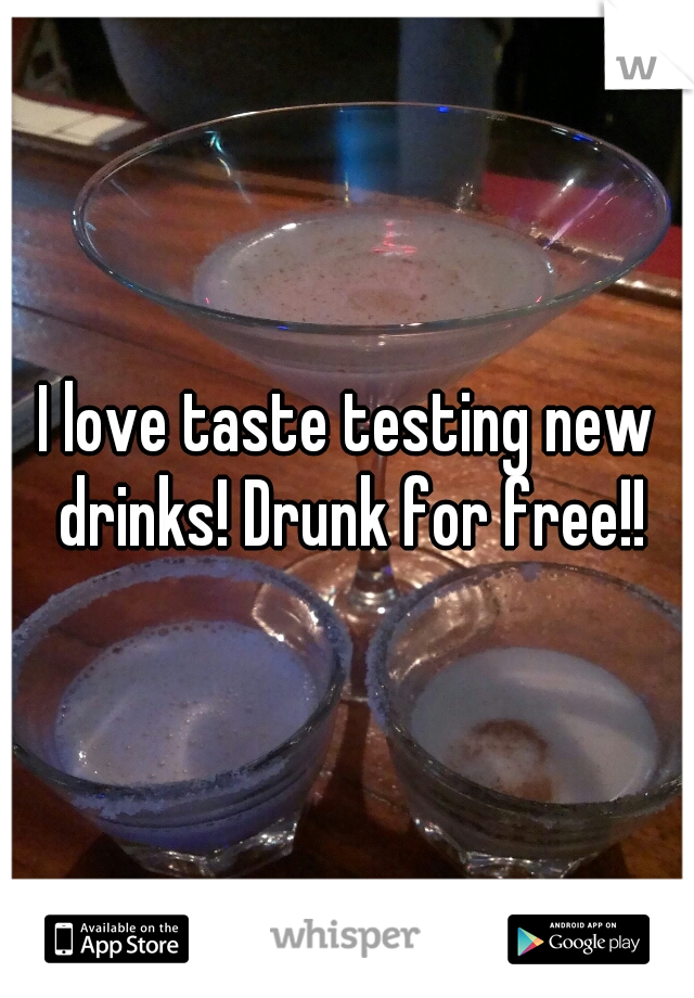 I love taste testing new drinks! Drunk for free!!