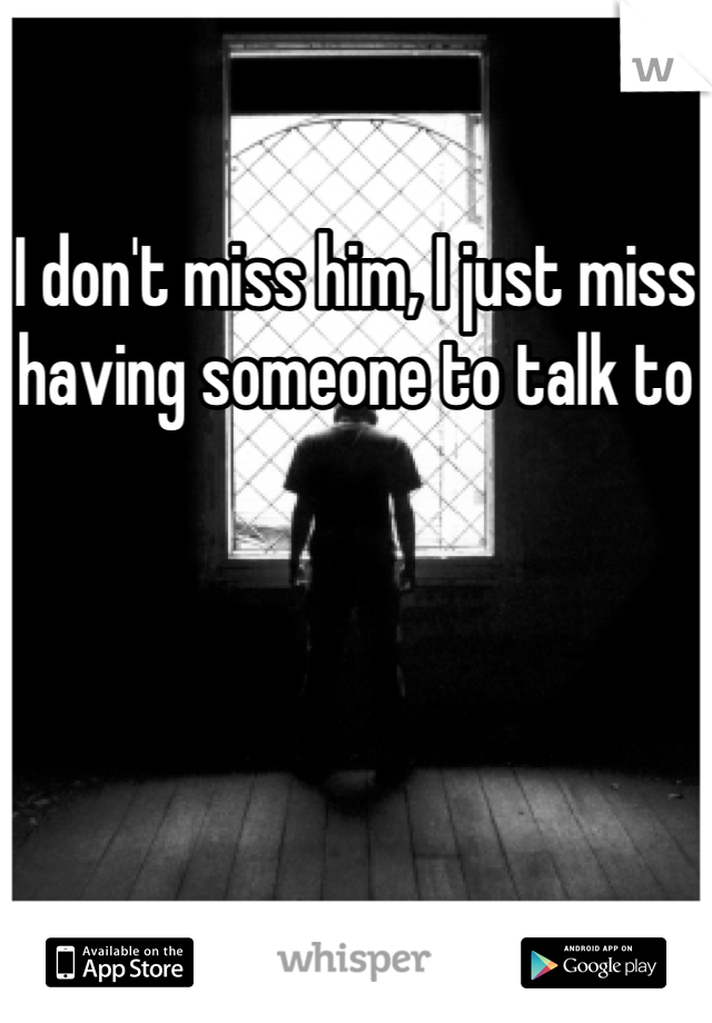 I don't miss him, I just miss having someone to talk to