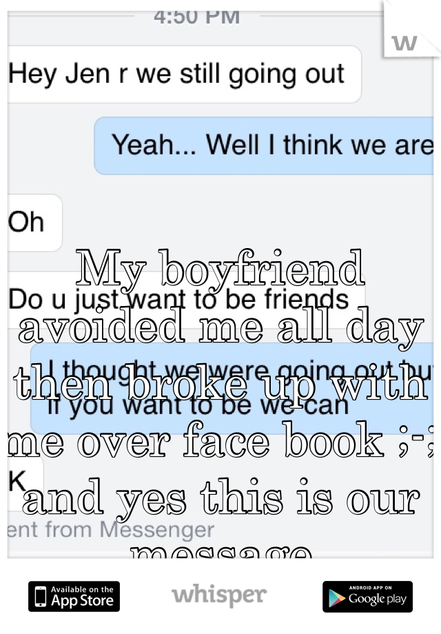 My boyfriend avoided me all day then broke up with me over face book ;-; and yes this is our message