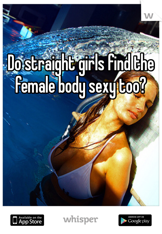Do straight girls find the female body sexy too?