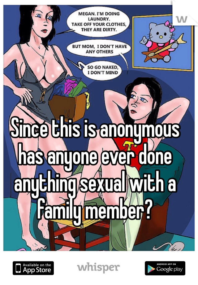 Since this is anonymous has anyone ever done anything sexual with a family member?