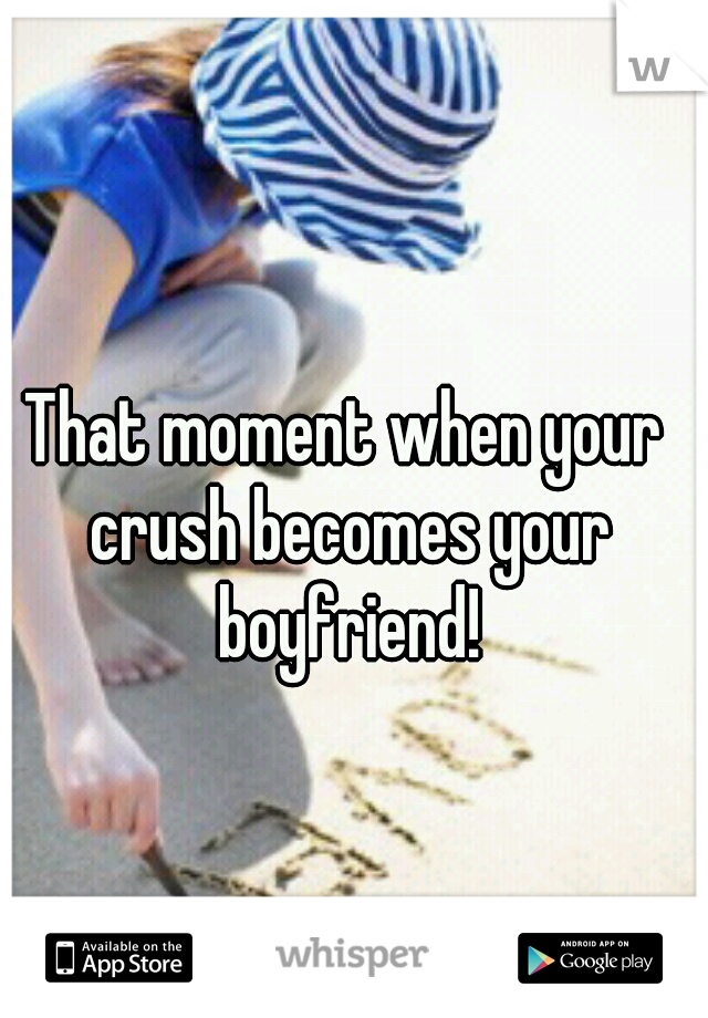 That moment when your crush becomes your boyfriend!