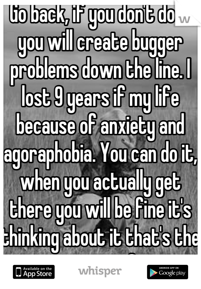 Go back, if you don't do it you will create bugger problems down the line. I lost 9 years if my life because of anxiety and agoraphobia. You can do it, when you actually get there you will be fine it's thinking about it that's the worst <3