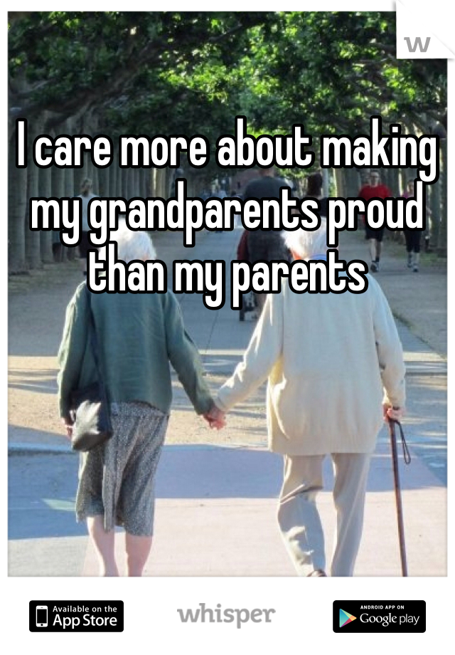 I care more about making my grandparents proud than my parents