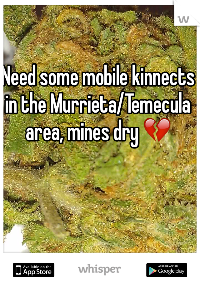 Need some mobile kinnects in the Murrieta/Temecula area, mines dry 💔