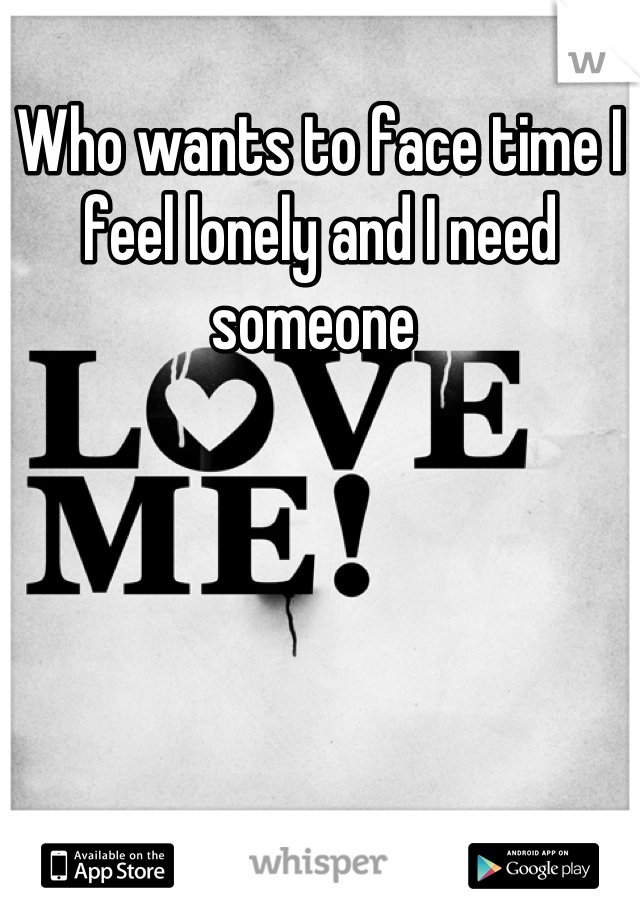 Who wants to face time I feel lonely and I need someone