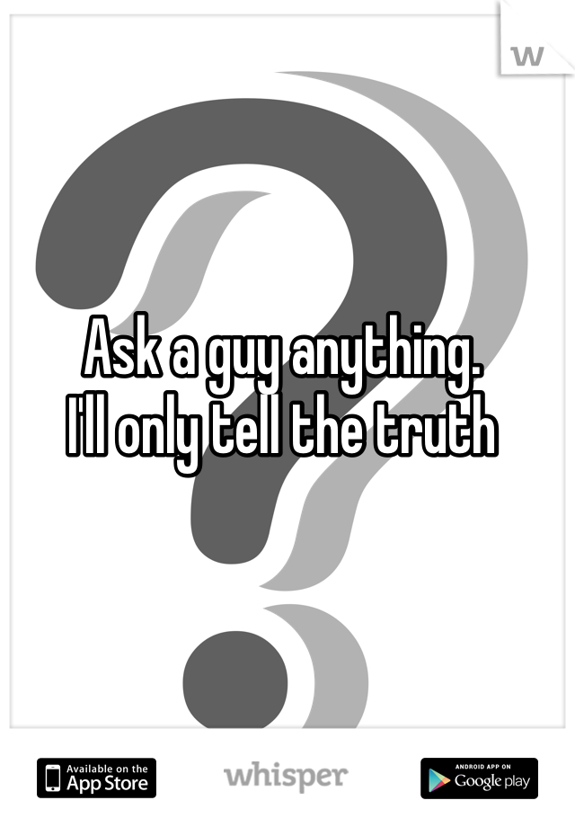 Ask a guy anything.  I'll only tell the truth