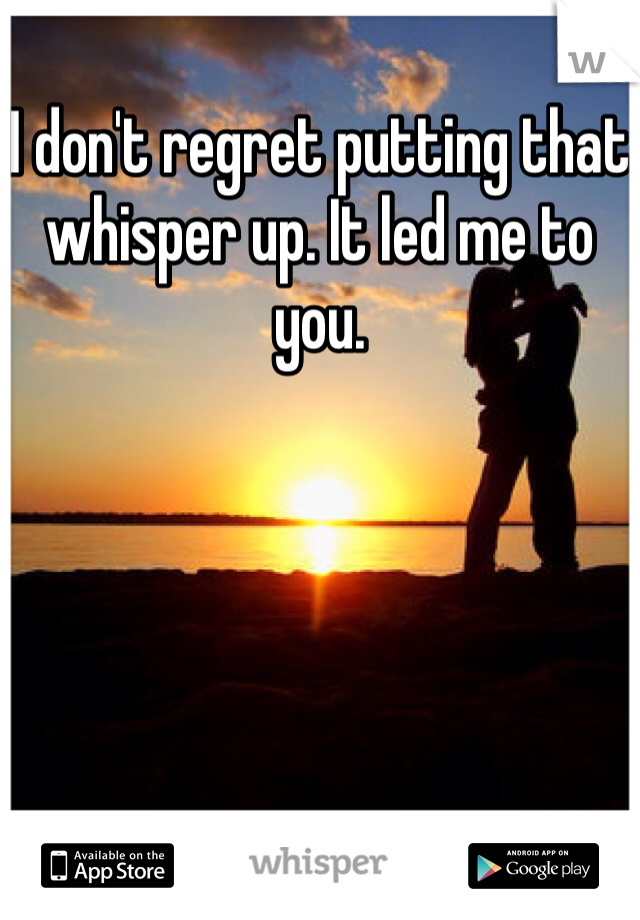 I don't regret putting that whisper up. It led me to you.