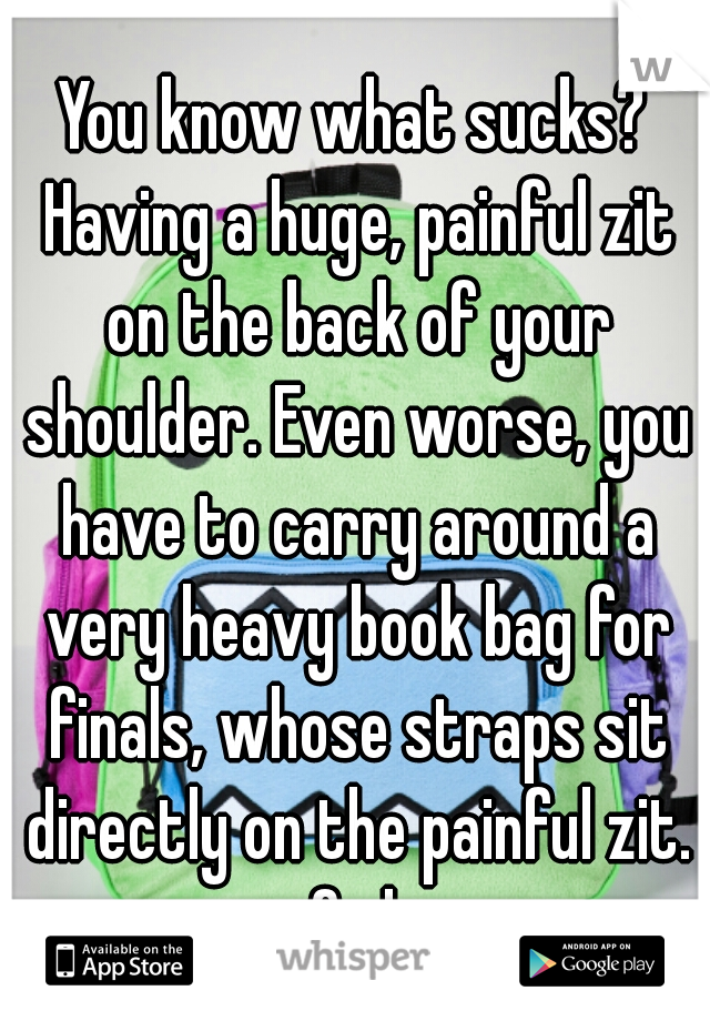 You know what sucks? Having a huge, painful zit on the back of your shoulder. Even worse, you have to carry around a very heavy book bag for finals, whose straps sit directly on the painful zit. fml.