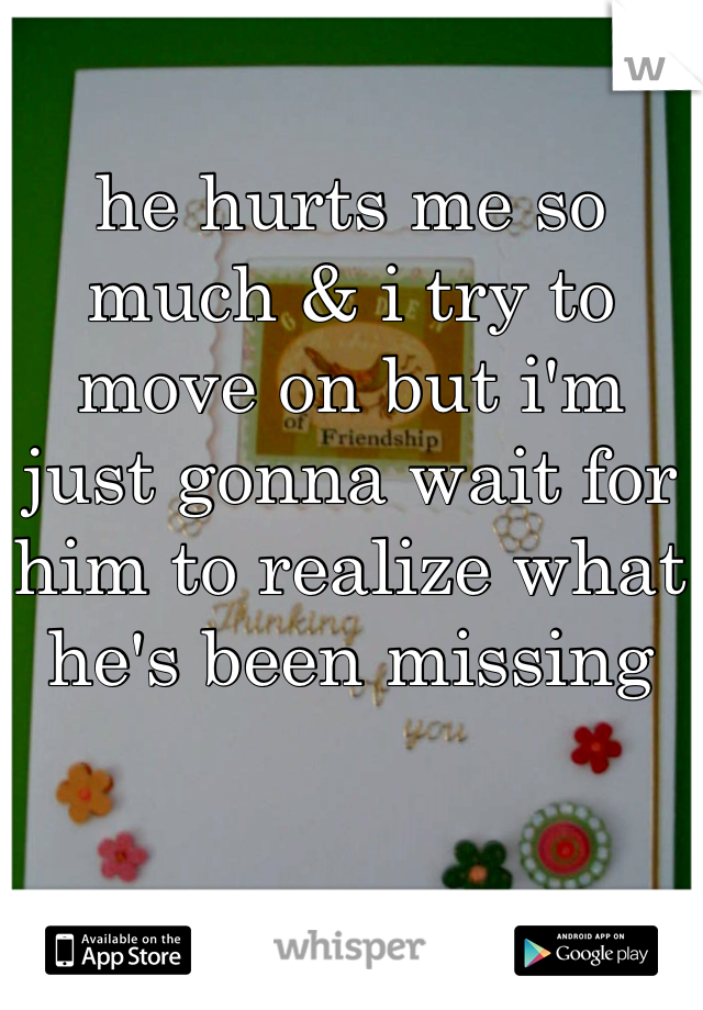 he hurts me so much & i try to move on but i'm just gonna wait for him to realize what he's been missing