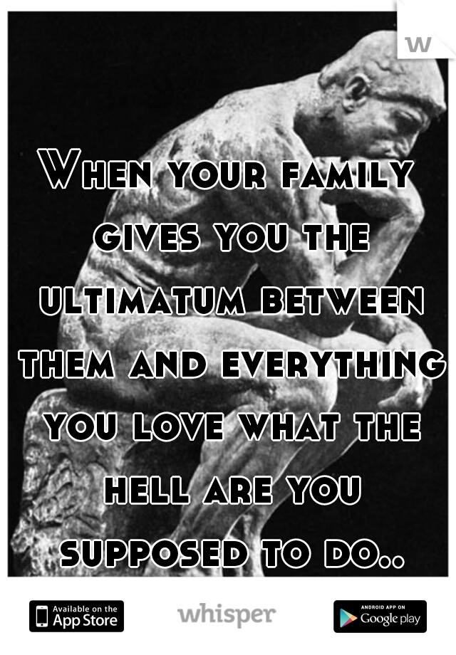 When your family gives you the ultimatum between them and everything you love what the hell are you supposed to do..