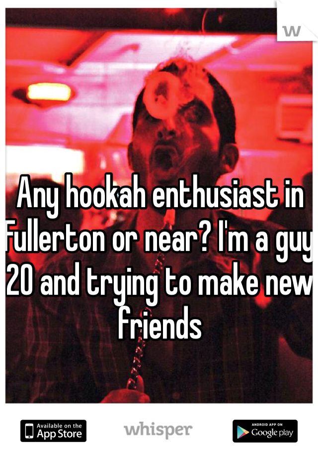 Any hookah enthusiast in Fullerton or near? I'm a guy 20 and trying to make new friends