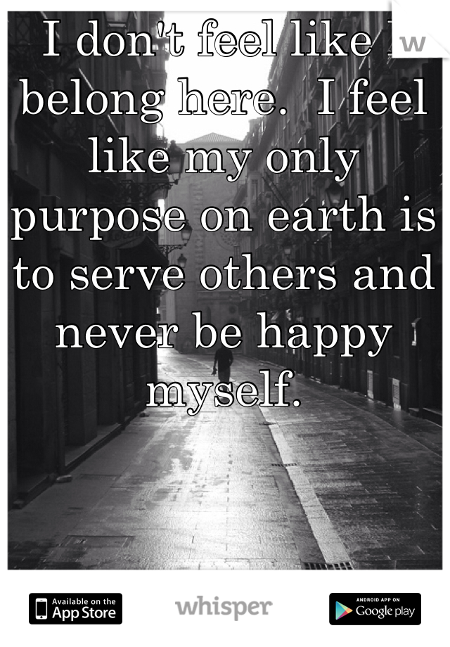 I don't feel like I belong here.  I feel  like my only purpose on earth is to serve others and never be happy myself.