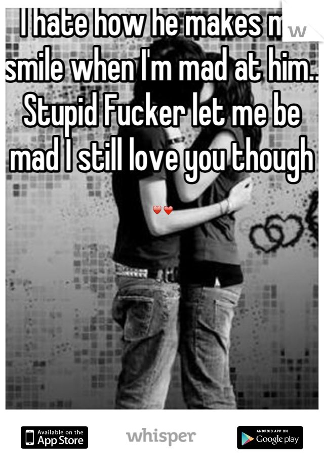 I hate how he makes me smile when I'm mad at him.. Stupid Fucker let me be mad I still love you though ♥❤