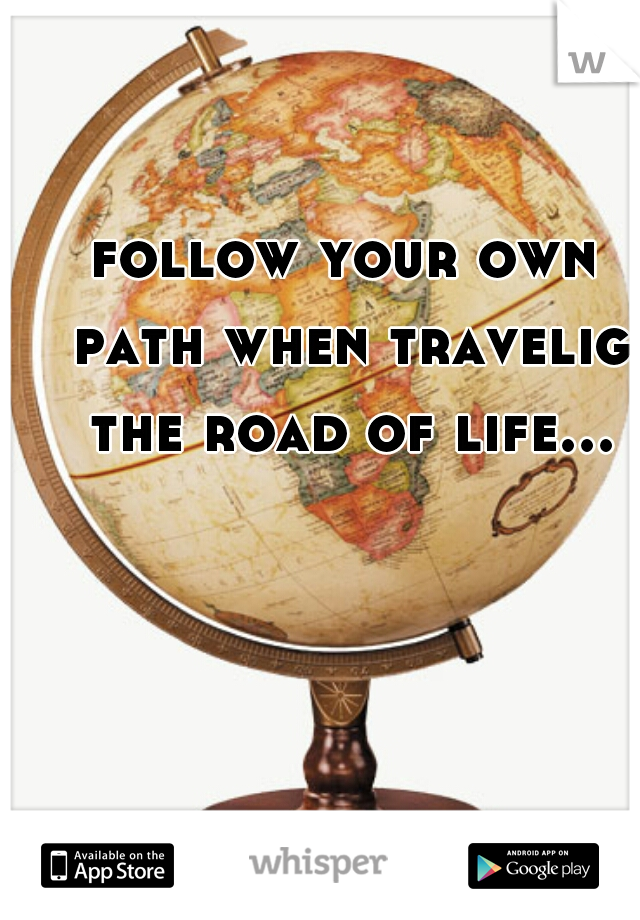 follow your own path when travelig the road of life...