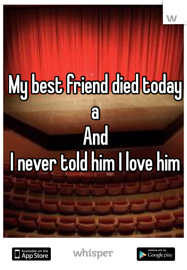 My best friend died today a And I never told him I love him