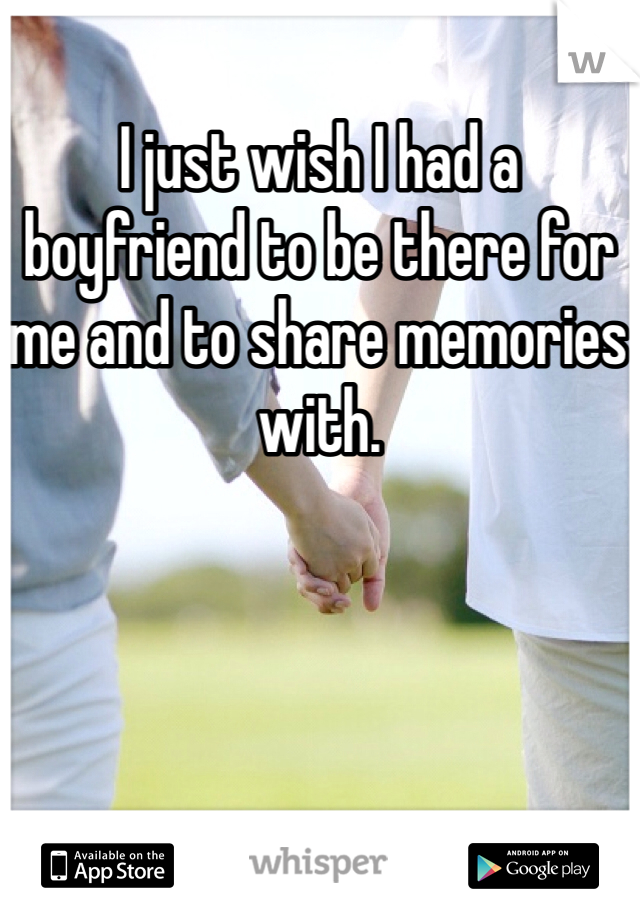 I just wish I had a boyfriend to be there for me and to share memories with.