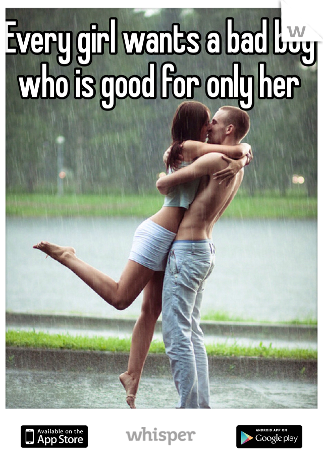 Every girl wants a bad boy who is good for only her