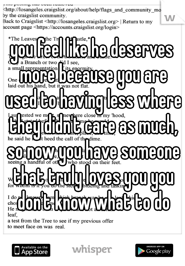 you feel like he deserves more because you are used to having less where they didn't care as much, so now you have someone that truly loves you you don't know what to do