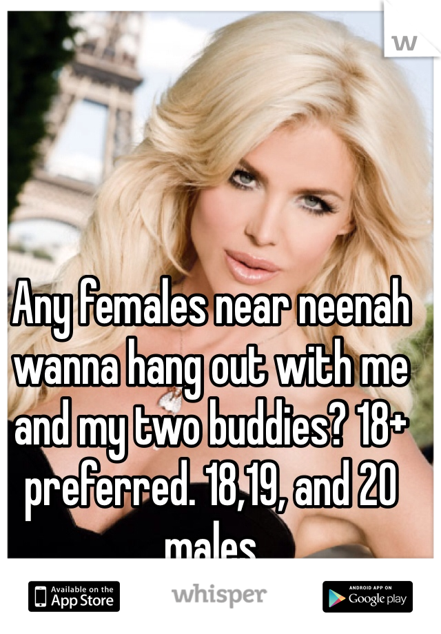 Any females near neenah wanna hang out with me and my two buddies? 18+ preferred. 18,19, and 20 males